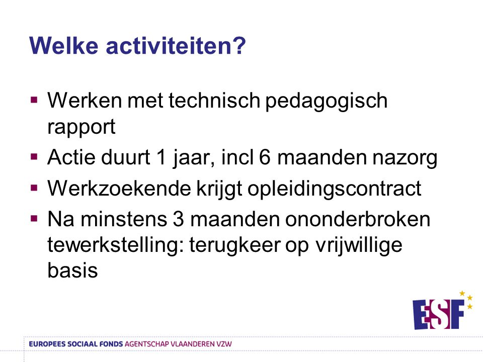 Welke activiteiten?  Werken met technisch pedagogisch rapport  Actie duurt 1 jaar, incl 6 maanden nazorg  Werkzoekende krijgt opleidingscontract 