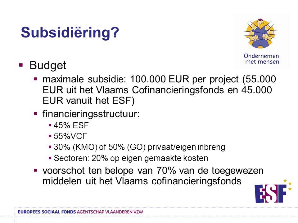  Budget  maximale subsidie: 100.000 EUR per project (55.000 EUR uit het Vlaams Cofinancieringsfonds en 45.000 EUR vanuit het ESF)  financieringsstructuur:  45% ESF  55%VCF  30% (KMO) of 50% (GO) privaat/eigen inbreng  Sectoren: 20% op eigen gemaakte kosten  voorschot ten belope van 70% van de toegewezen middelen uit het Vlaams cofinancieringsfonds Subsidiëring?