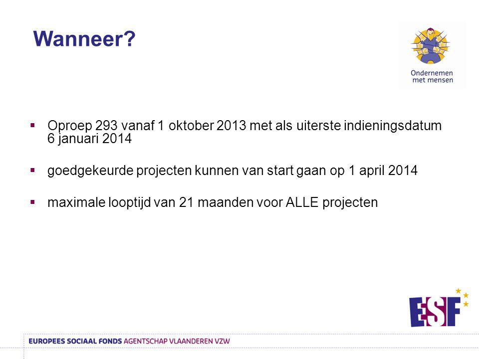  Oproep 293 vanaf 1 oktober 2013 met als uiterste indieningsdatum 6 januari 2014  goedgekeurde projecten kunnen van start gaan op 1 april 2014  maximale looptijd van 21 maanden voor ALLE projecten Wanneer