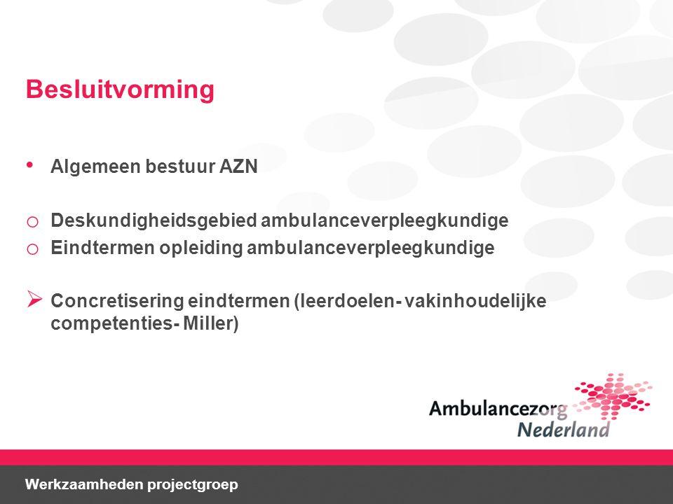 Besluitvorming Algemeen bestuur AZN o Deskundigheidsgebied ambulanceverpleegkundige o Eindtermen opleiding ambulanceverpleegkundige  Concretisering eindtermen (leerdoelen- vakinhoudelijke competenties- Miller) Werkzaamheden projectgroep