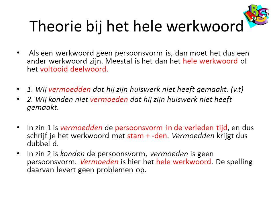 Theorie bij het hele werkwoord Als een werkwoord geen persoonsvorm is, dan moet het dus een ander werkwoord zijn. Meestal is het dan het hele werkwoor