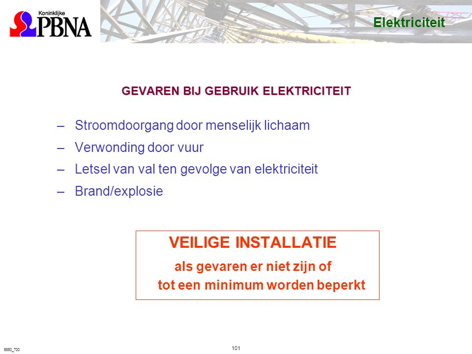 6650_700 GEVAREN BIJ GEBRUIK ELEKTRICITEIT –Stroomdoorgang door menselijk lichaam –Verwonding door vuur –Letsel van val ten gevolge van elektriciteit –Brand/explosie VEILIGE INSTALLATIE als gevaren er niet zijn of tot een minimum worden beperkt Elektriciteit 101