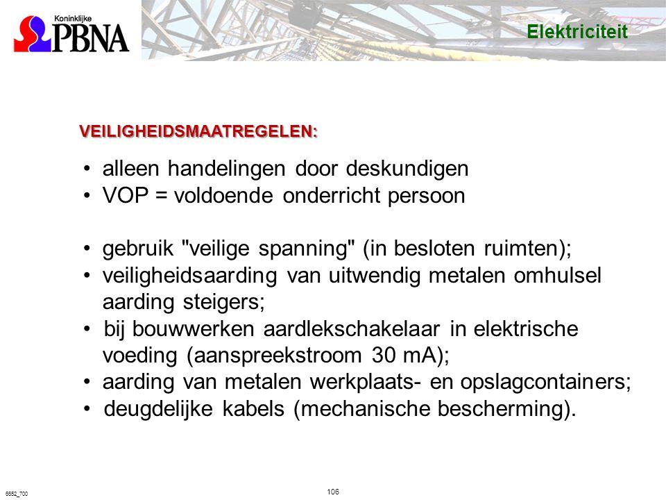 106 6652_700 VEILIGHEIDSMAATREGELEN: alleen handelingen door deskundigen VOP = voldoende onderricht persoon gebruik veilige spanning (in besloten ruimten); veiligheidsaarding van uitwendig metalen omhulsel aarding steigers; bij bouwwerken aardlekschakelaar in elektrische voeding (aanspreekstroom 30 mA); aarding van metalen werkplaats- en opslagcontainers; deugdelijke kabels (mechanische bescherming).