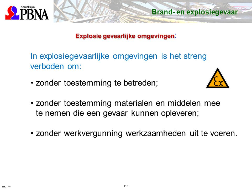 118 6652_700 In explosiegevaarlijke omgevingen is het streng verboden om: zonder toestemming te betreden; zonder toestemming materialen en middelen mee te nemen die een gevaar kunnen opleveren; zonder werkvergunning werkzaamheden uit te voeren.