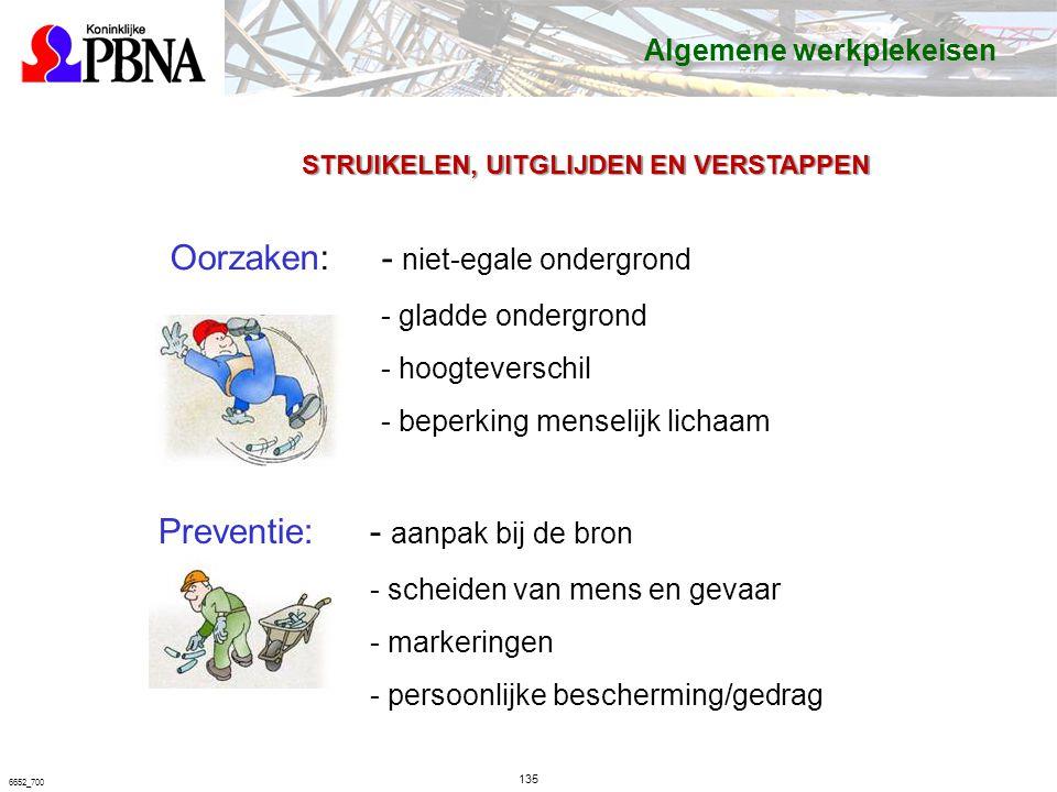 135 6652_700 STRUIKELEN, UITGLIJDEN EN VERSTAPPEN Oorzaken: - niet-egale ondergrond - gladde ondergrond - hoogteverschil - beperking menselijk lichaam Preventie:- aanpak bij de bron - scheiden van mens en gevaar - markeringen - persoonlijke bescherming/gedrag Algemene werkplekeisen