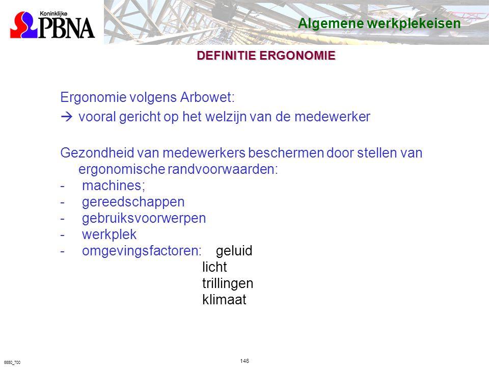 6650_700 DEFINITIE ERGONOMIE Ergonomie volgens Arbowet:  vooral gericht op het welzijn van de medewerker Gezondheid van medewerkers beschermen door stellen van ergonomische randvoorwaarden: - machines; - gereedschappen - gebruiksvoorwerpen - werkplek - omgevingsfactoren: geluid licht trillingen klimaat Algemene werkplekeisen 146