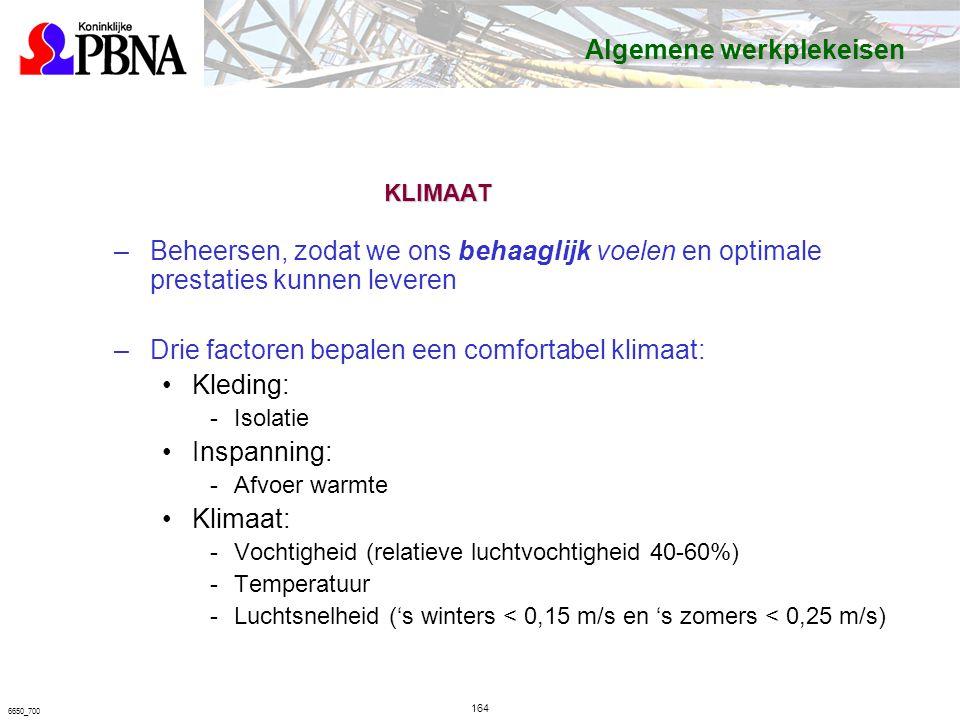 6650_700 KLIMAAT –Beheersen, zodat we ons behaaglijk voelen en optimale prestaties kunnen leveren –Drie factoren bepalen een comfortabel klimaat: Kleding: Isolatie Inspanning: Afvoer warmte Klimaat: Vochtigheid (relatieve luchtvochtigheid 40-60%) Temperatuur Luchtsnelheid ('s winters < 0,15 m/s en 's zomers < 0,25 m/s) Algemene werkplekeisen 164