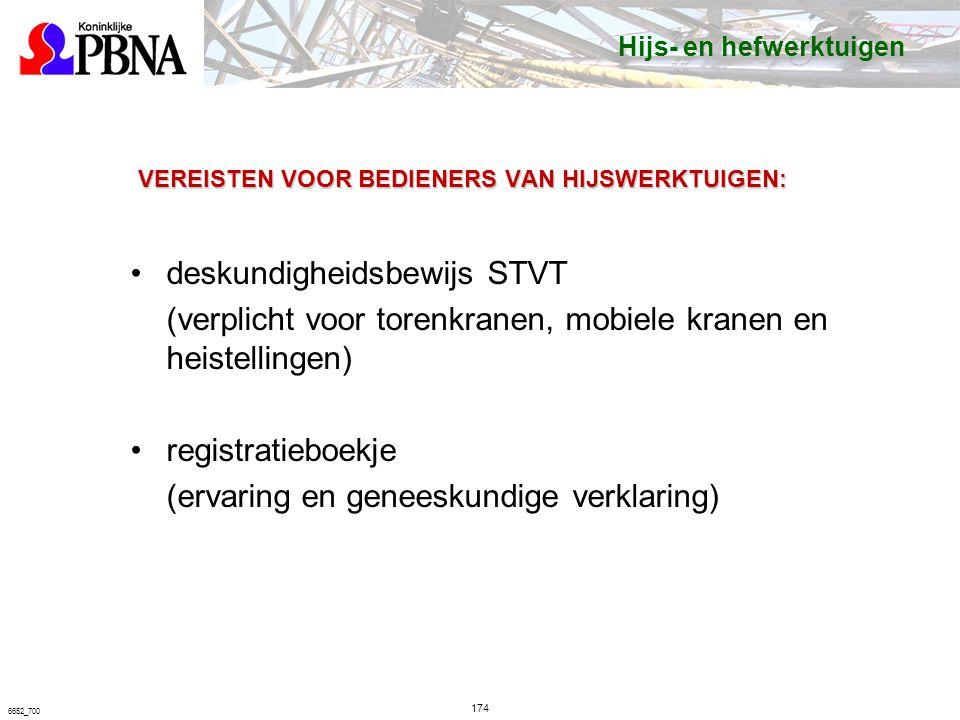 174 6652_700 VEREISTEN VOOR BEDIENERS VAN HIJSWERKTUIGEN: deskundigheidsbewijs STVT (verplicht voor torenkranen, mobiele kranen en heistellingen) registratieboekje (ervaring en geneeskundige verklaring) Hijs- en hefwerktuigen