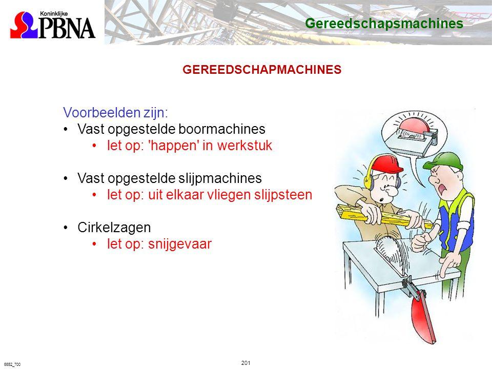 201 6652_700 GEREEDSCHAPMACHINES Voorbeelden zijn: Vast opgestelde boormachines let op: happen in werkstuk Vast opgestelde slijpmachines let op: uit elkaar vliegen slijpsteen Cirkelzagen let op: snijgevaar Gereedschapsmachines