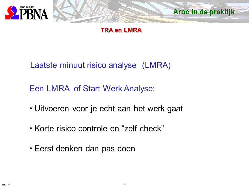 36 6652_700 Laatste minuut risico analyse (LMRA) Een LMRA of Start Werk Analyse: Uitvoeren voor je echt aan het werk gaat Korte risico controle en zelf check Eerst denken dan pas doen TRA en LMRA Arbo in de praktijk