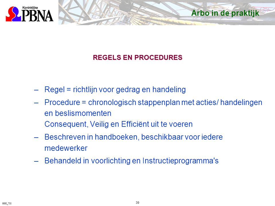 6650_700 REGELS EN PROCEDURES –Regel = richtlijn voor gedrag en handeling –Procedure = chronologisch stappenplan met acties/ handelingen en beslismomenten Consequent, Veilig en Efficiënt uit te voeren –Beschreven in handboeken, beschikbaar voor iedere medewerker –Behandeld in voorlichting en Instructieprogramma s Arbo in de praktijk 39