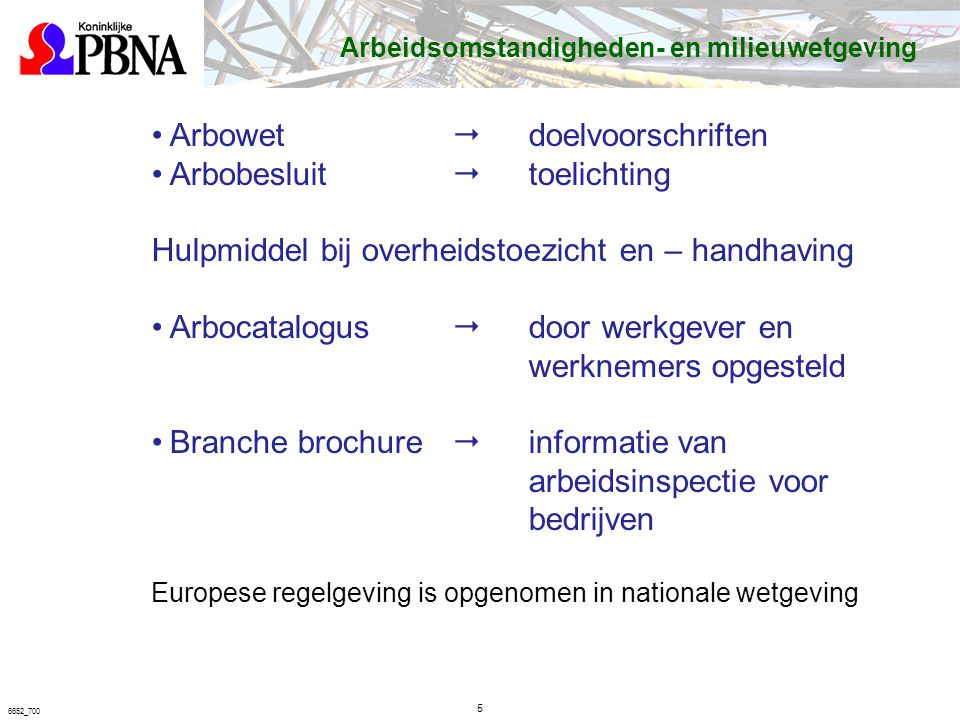 5 6652_700 Arbeidsomstandigheden- en milieuwetgeving Arbowet  doelvoorschriften Arbobesluit  toelichting Hulpmiddel bij overheidstoezicht en – handhaving Arbocatalogus  door werkgever en werknemers opgesteld Branche brochure  informatie van arbeidsinspectie voor bedrijven Europese regelgeving is opgenomen in nationale wetgeving