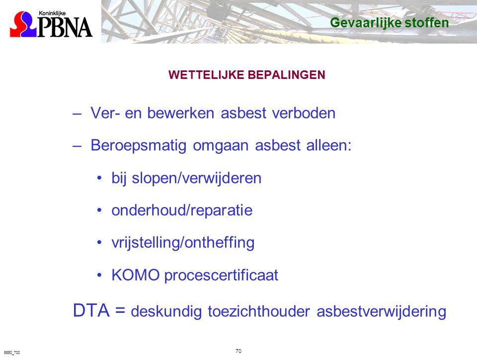 6650_700 WETTELIJKE BEPALINGEN –Ver- en bewerken asbest verboden –Beroepsmatig omgaan asbest alleen: bij slopen/verwijderen onderhoud/reparatie vrijstelling/ontheffing KOMO procescertificaat DTA = deskundig toezichthouder asbestverwijdering Gevaarlijke stoffen 70