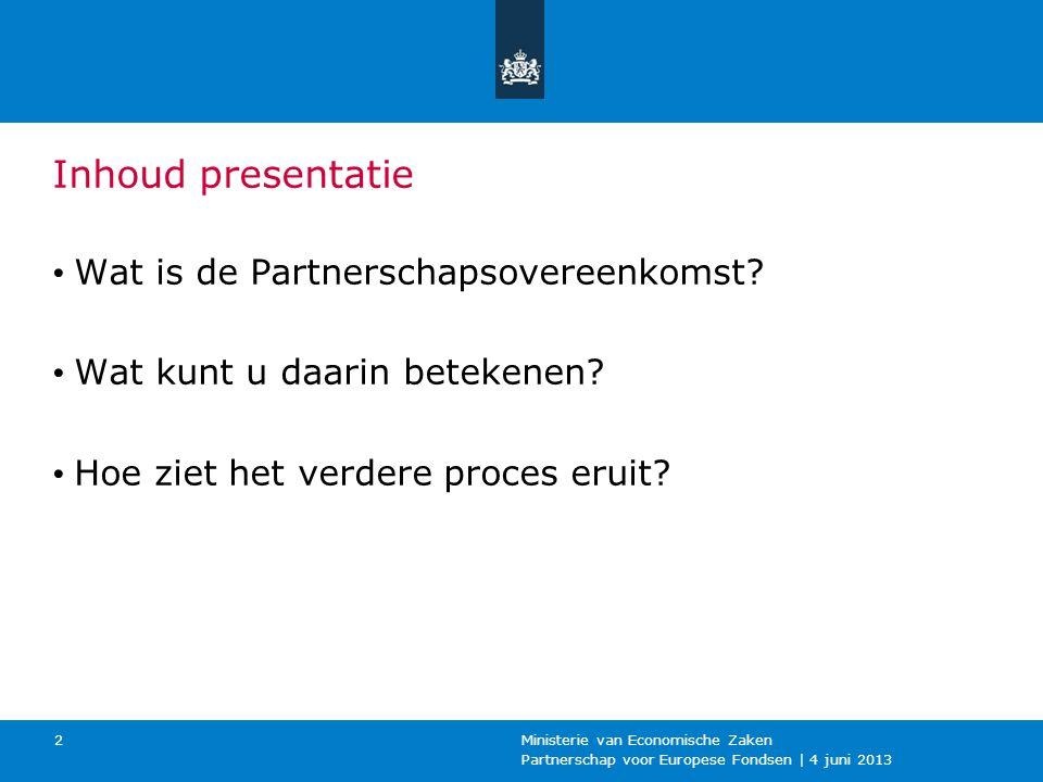 Partnerschap voor Europese Fondsen | 4 juni 2013 Ministerie van Economische Zaken 2 Inhoud presentatie Wat is de Partnerschapsovereenkomst.