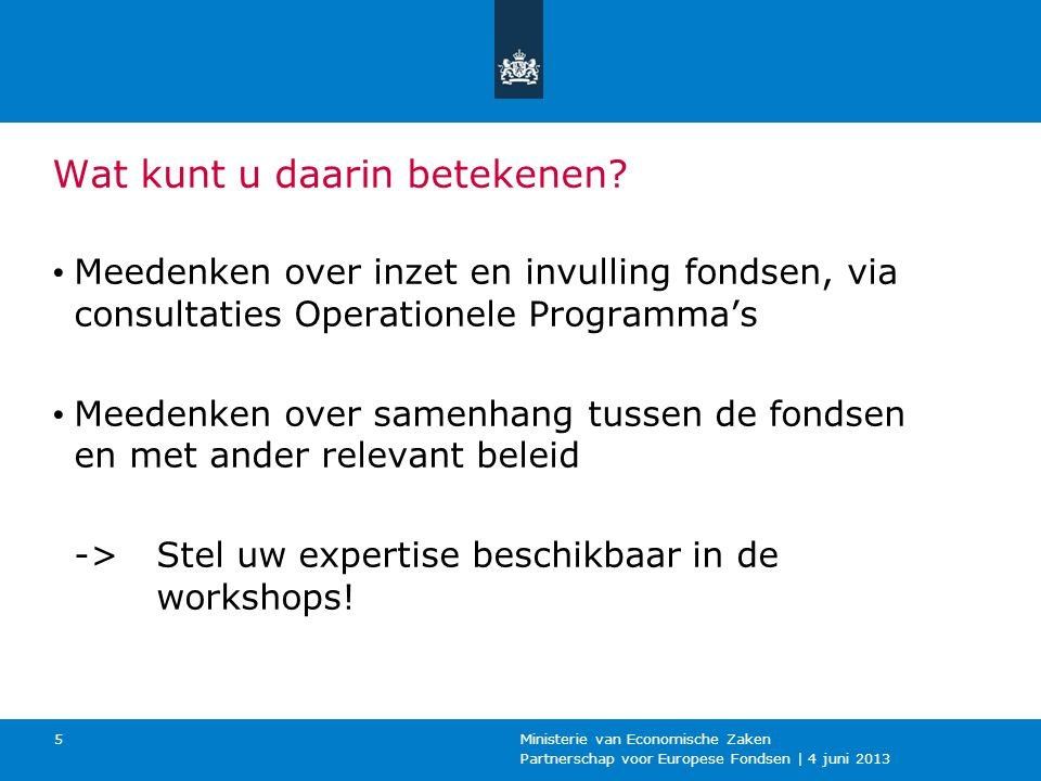 Partnerschap voor Europese Fondsen | 4 juni 2013 Ministerie van Economische Zaken 5 Wat kunt u daarin betekenen? Meedenken over inzet en invulling fon