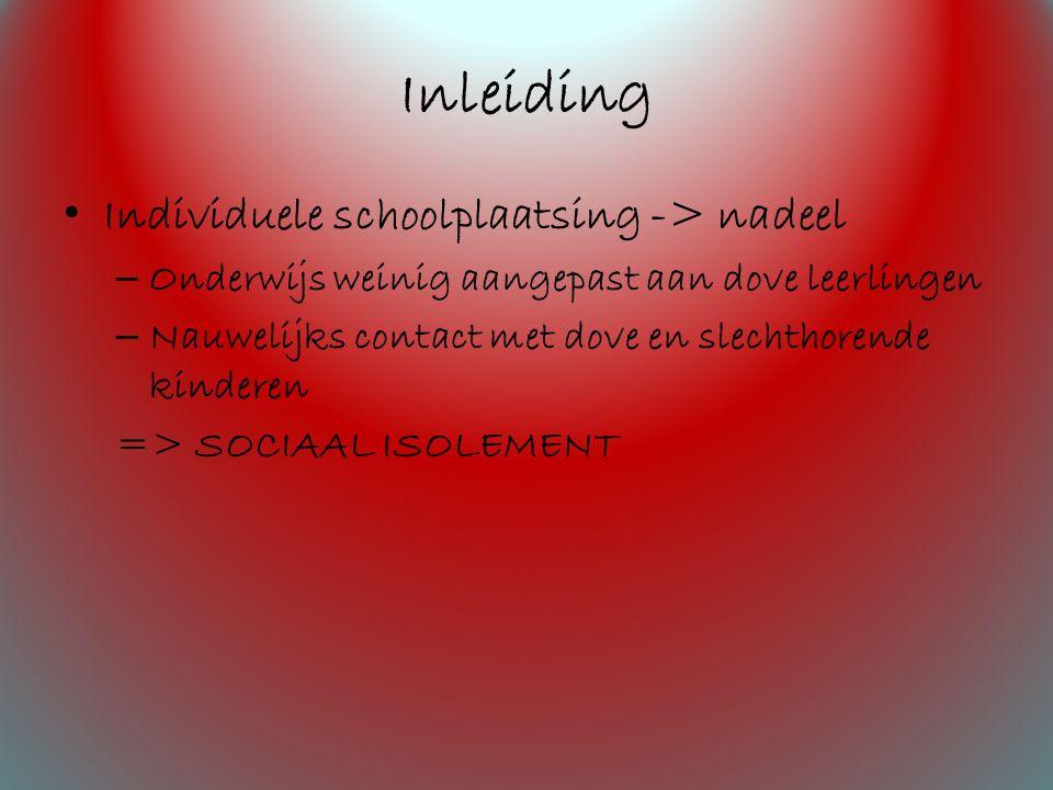 Inleiding Individuele schoolplaatsing -> nadeel – Onderwijs weinig aangepast aan dove leerlingen – Nauwelijks contact met dove en slechthorende kinderen => SOCIAAL ISOLEMENT