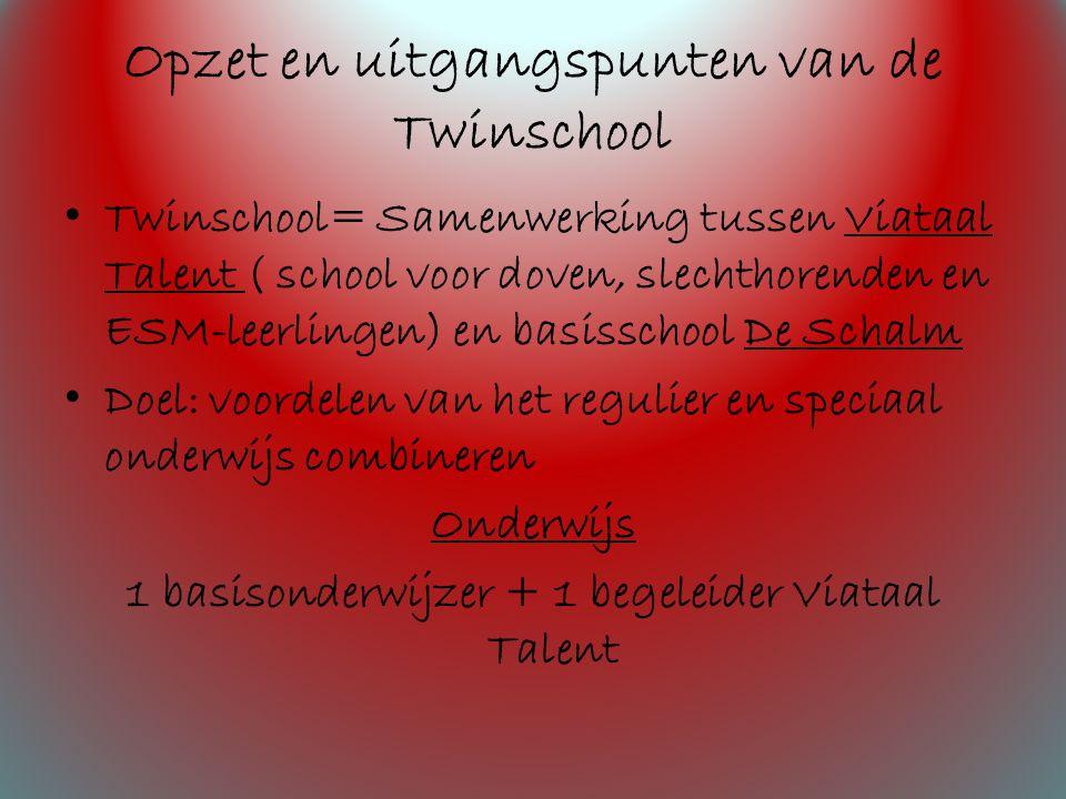 Opzet en uitgangspunten van de Twinschool Twinschool= Samenwerking tussen Viataal Talent ( school voor doven, slechthorenden en ESM-leerlingen) en basisschool De Schalm Doel: voordelen van het regulier en speciaal onderwijs combineren Onderwijs 1 basisonderwijzer + 1 begeleider Viataal Talent