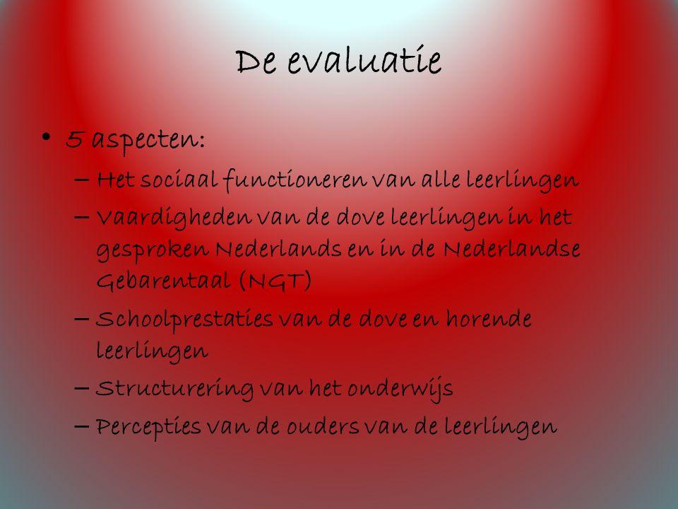 De evaluatie 5 aspecten: – Het sociaal functioneren van alle leerlingen – Vaardigheden van de dove leerlingen in het gesproken Nederlands en in de Nederlandse Gebarentaal (NGT) – Schoolprestaties van de dove en horende leerlingen – Structurering van het onderwijs – Percepties van de ouders van de leerlingen