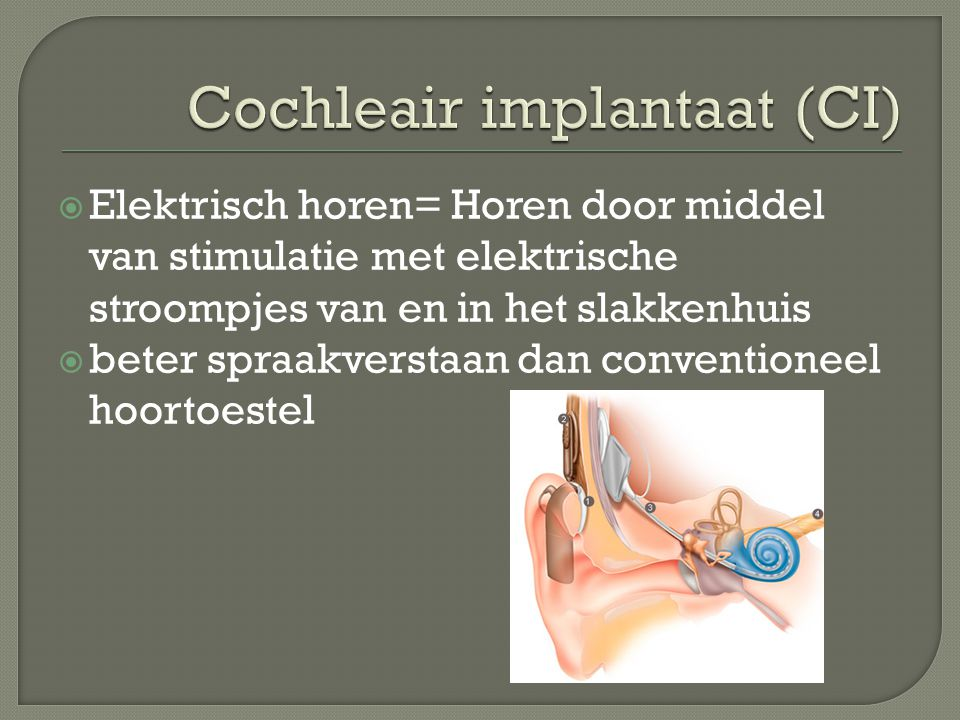  Elektrisch horen= Horen door middel van stimulatie met elektrische stroompjes van en in het slakkenhuis  beter spraakverstaan dan conventioneel hoortoestel