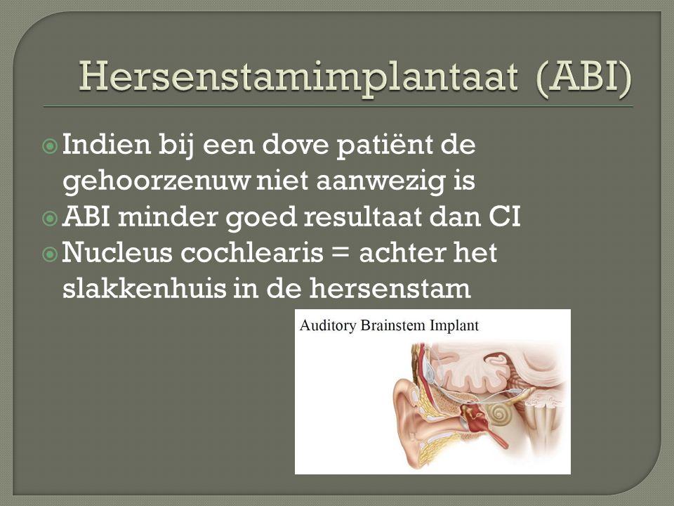  Indien bij een dove patiënt de gehoorzenuw niet aanwezig is  ABI minder goed resultaat dan CI  Nucleus cochlearis = achter het slakkenhuis in de hersenstam