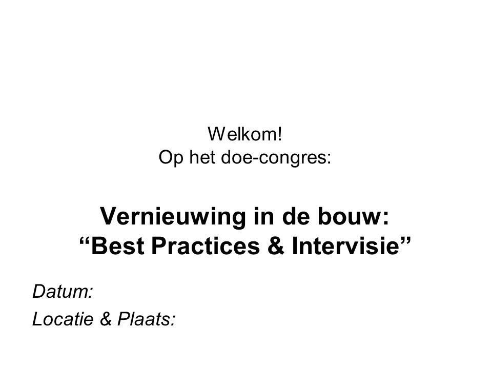"""Datum: Locatie & Plaats: Welkom! Op het doe-congres: Vernieuwing in de bouw: """"Best Practices & Intervisie"""""""