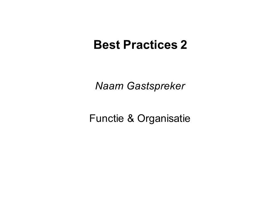 Best Practices 2 Naam Gastspreker Functie & Organisatie