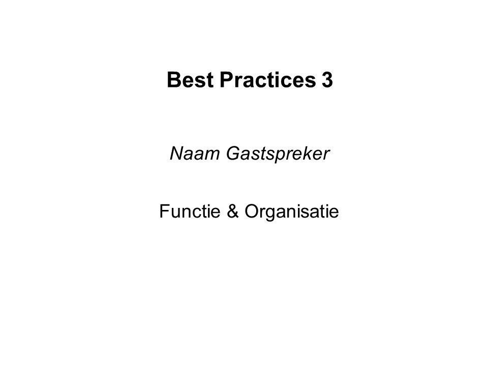 Best Practices 3 Naam Gastspreker Functie & Organisatie