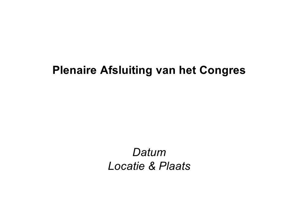 Plenaire Afsluiting van het Congres Datum Locatie & Plaats