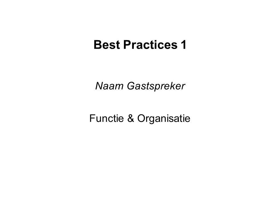 Best Practices 1 Naam Gastspreker Functie & Organisatie