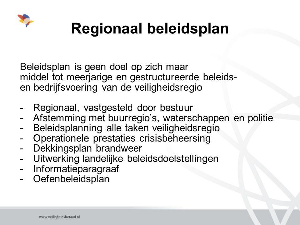 Regionaal beleidsplan Beleidsplan is geen doel op zich maar middel tot meerjarige en gestructureerde beleids- en bedrijfsvoering van de veiligheidsregio -Regionaal, vastgesteld door bestuur -Afstemming met buurregio's, waterschappen en politie -Beleidsplanning alle taken veiligheidsregio -Operationele prestaties crisisbeheersing -Dekkingsplan brandweer -Uitwerking landelijke beleidsdoelstellingen -Informatieparagraaf -Oefenbeleidsplan