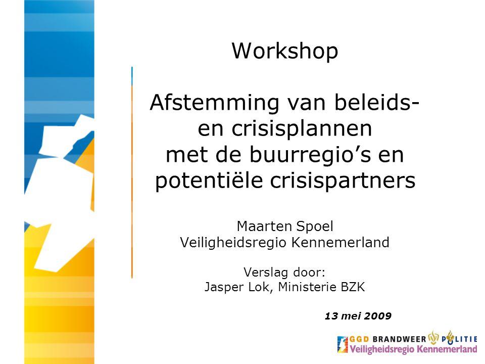 Workshop Afstemming van beleids- en crisisplannen met de buurregio's en potentiële crisispartners Maarten Spoel Veiligheidsregio Kennemerland Verslag door: Jasper Lok, Ministerie BZK 13 mei 2009
