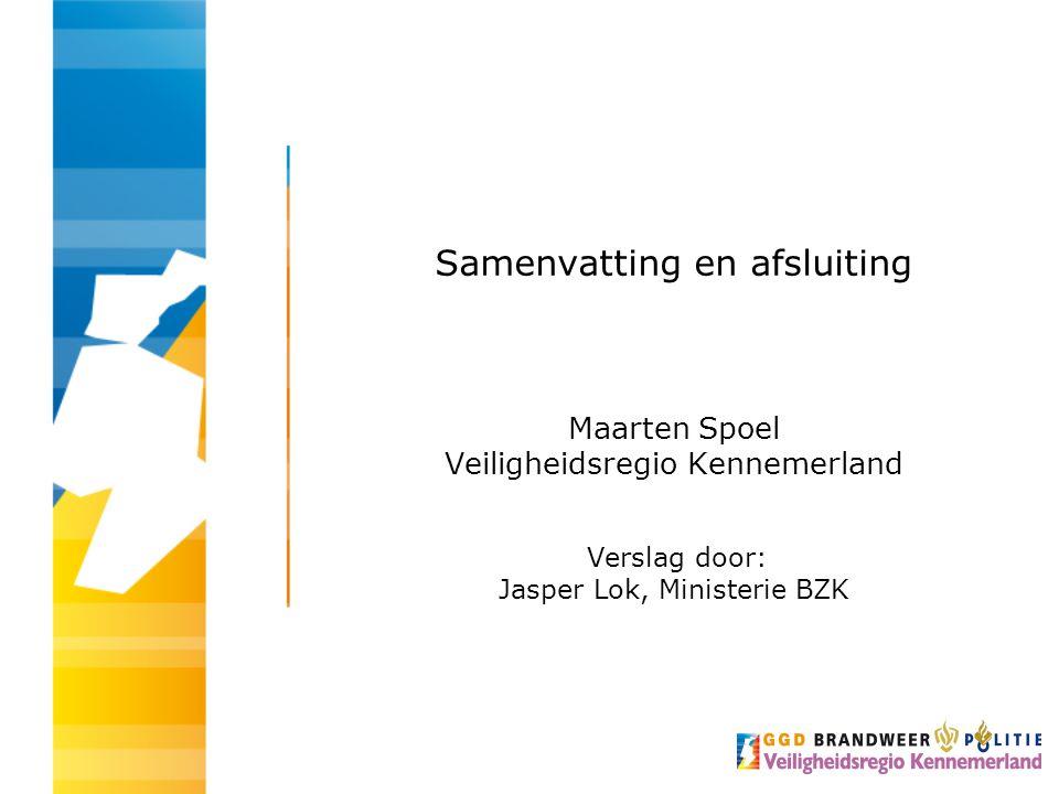 Samenvatting en afsluiting Maarten Spoel Veiligheidsregio Kennemerland Verslag door: Jasper Lok, Ministerie BZK