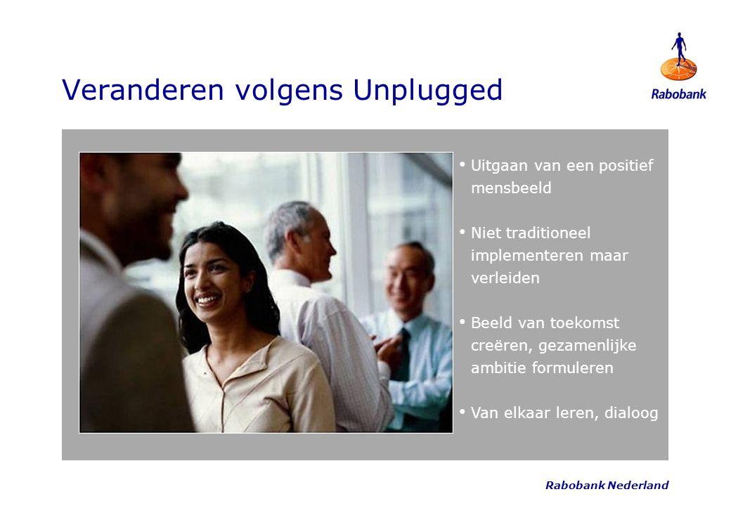 Rabobank Nederland Veranderen volgens Unplugged Uitgaan van een positief mensbeeld Niet traditioneel implementeren maar verleiden Beeld van toekomst c