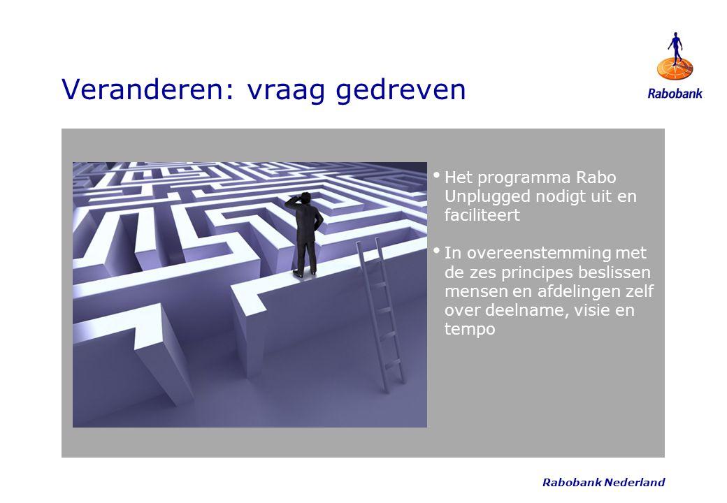 Rabobank Nederland Veranderen: vraag gedreven Het programma Rabo Unplugged nodigt uit en faciliteert In overeenstemming met de zes principes beslissen
