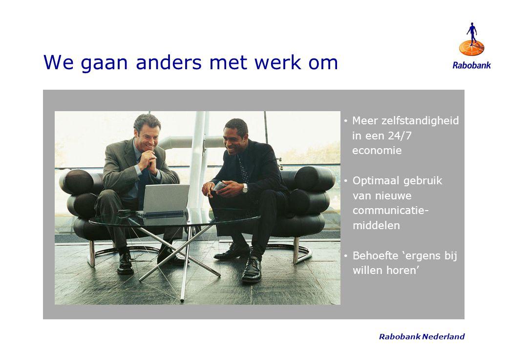 Rabobank Nederland We gaan anders met werk om Meer zelfstandigheid in een 24/7 economie Optimaal gebruik van nieuwe communicatie- middelen Behoefte 'e