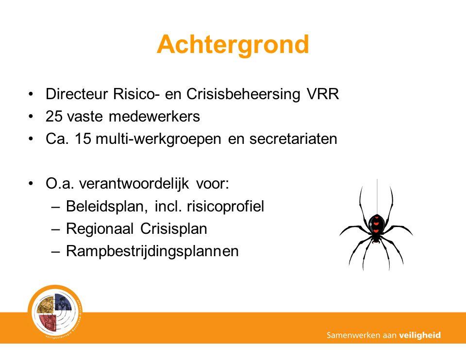 Achtergrond Directeur Risico- en Crisisbeheersing VRR 25 vaste medewerkers Ca. 15 multi-werkgroepen en secretariaten O.a. verantwoordelijk voor: –Bele