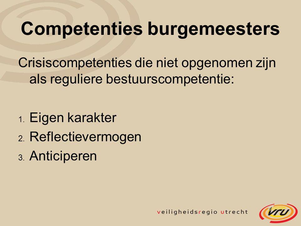 Competenties burgemeesters Crisiscompetenties die niet opgenomen zijn als reguliere bestuurscompetentie: 1. Eigen karakter 2. Reflectievermogen 3. Ant