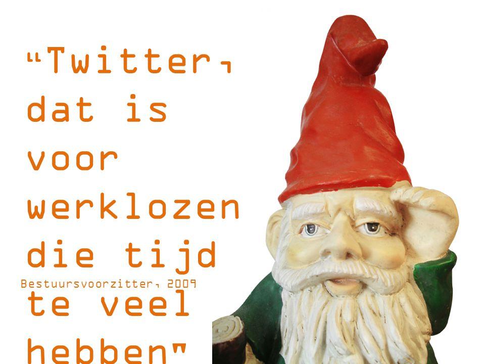 Twitter, dat is voor werklozen die tijd te veel hebben Bestuursvoorzitter, 2009