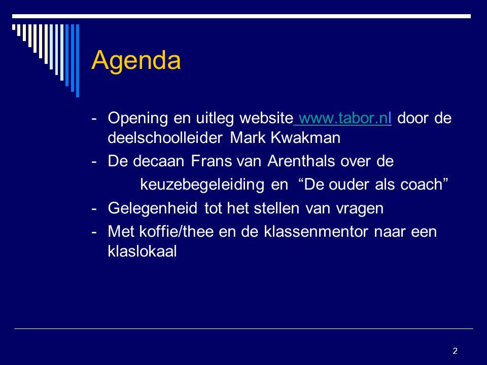 2 Agenda -Opening en uitleg website www.tabor.nl door de deelschoolleider Mark Kwakman www.tabor.n -De decaan Frans van Arenthals over de keuzebegeleiding en De ouder als coach - Gelegenheid tot het stellen van vragen - Met koffie/thee en de klassenmentor naar een klaslokaal