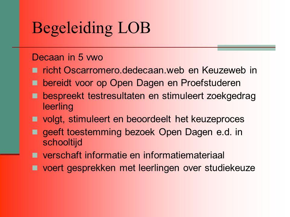 Begeleiding LOB Decaan in 5 vwo richt Oscarromero.dedecaan.web en Keuzeweb in bereidt voor op Open Dagen en Proefstuderen bespreekt testresultaten en stimuleert zoekgedrag leerling volgt, stimuleert en beoordeelt het keuzeproces geeft toestemming bezoek Open Dagen e.d.