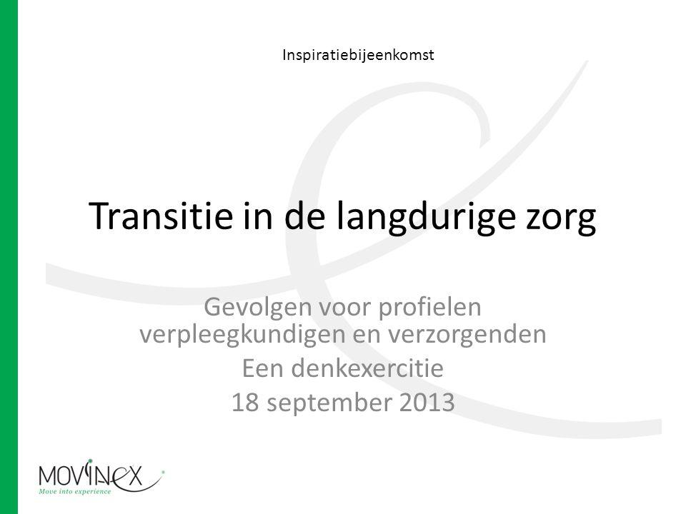Transitie in de langdurige zorg Gevolgen voor profielen verpleegkundigen en verzorgenden Een denkexercitie 18 september 2013 Inspiratiebijeenkomst