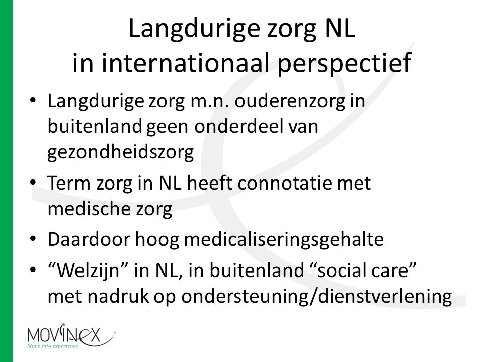 Langdurige zorg NL in internationaal perspectief Langdurige zorg m.n. ouderenzorg in buitenland geen onderdeel van gezondheidszorg Term zorg in NL hee