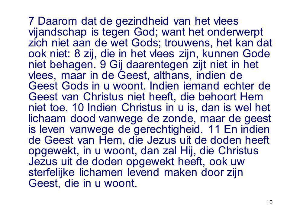 10 7 Daarom dat de gezindheid van het vlees vijandschap is tegen God; want het onderwerpt zich niet aan de wet Gods; trouwens, het kan dat ook niet: 8 zij, die in het vlees zijn, kunnen Gode niet behagen.
