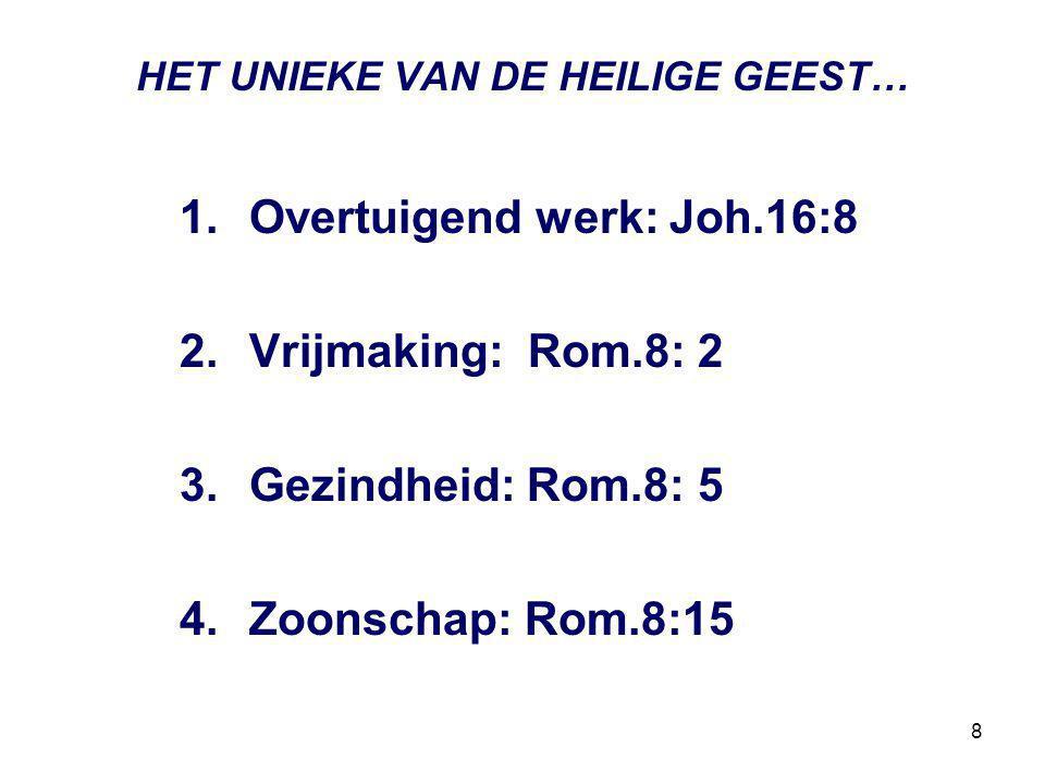 8 HET UNIEKE VAN DE HEILIGE GEEST… 1.Overtuigend werk: Joh.16:8 2.Vrijmaking: Rom.8: 2 3.Gezindheid: Rom.8: 5 4.Zoonschap: Rom.8:15