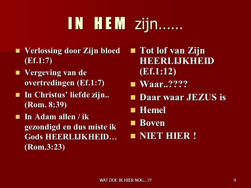 WAT DOE IK HIER NOG...??9 I N H E M zijn…… Verlossing door Zijn bloed (Ef.1:7) Verlossing door Zijn bloed (Ef.1:7) Vergeving van de overtredingen (Ef.1:7) Vergeving van de overtredingen (Ef.1:7) In Christus' liefde zijn..