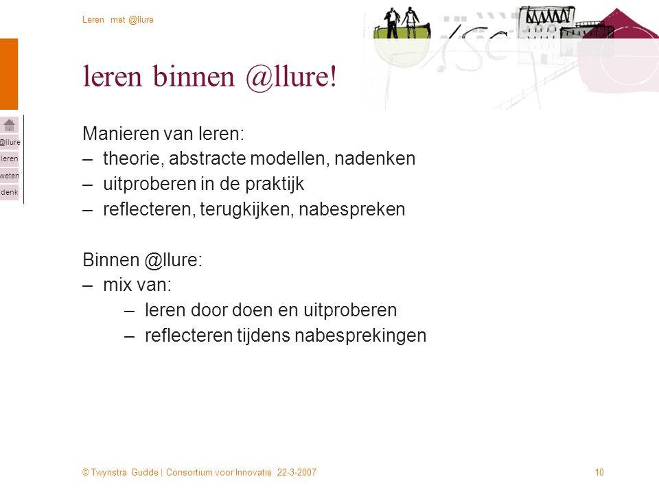 © Twynstra Gudde | Consortium voor Innovatie 22-3-2007 Leren met @llure leren weten denk @llure 10 leren binnen @llure! Manieren van leren: –theorie,
