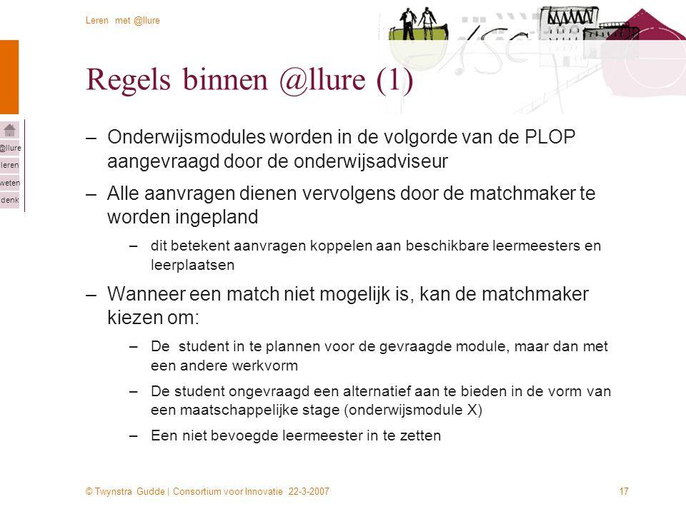 © Twynstra Gudde | Consortium voor Innovatie 22-3-2007 Leren met @llure leren weten denk @llure 17 Regels binnen @llure (1) –Onderwijsmodules worden in de volgorde van de PLOP aangevraagd door de onderwijsadviseur –Alle aanvragen dienen vervolgens door de matchmaker te worden ingepland –dit betekent aanvragen koppelen aan beschikbare leermeesters en leerplaatsen –Wanneer een match niet mogelijk is, kan de matchmaker kiezen om: –De student in te plannen voor de gevraagde module, maar dan met een andere werkvorm –De student ongevraagd een alternatief aan te bieden in de vorm van een maatschappelijke stage (onderwijsmodule X) –Een niet bevoegde leermeester in te zetten