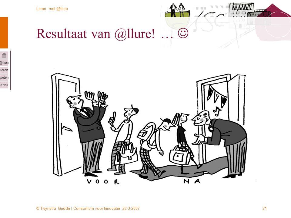 © Twynstra Gudde | Consortium voor Innovatie 22-3-2007 Leren met @llure leren weten denk @llure 21 Resultaat van @llure! …