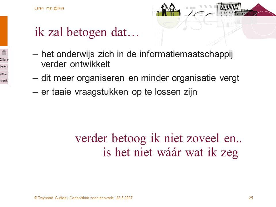 © Twynstra Gudde | Consortium voor Innovatie 22-3-2007 Leren met @llure leren weten denk @llure 25 ik zal betogen dat… –het onderwijs zich in de informatiemaatschappij verder ontwikkelt –dit meer organiseren en minder organisatie vergt –er taaie vraagstukken op te lossen zijn verder betoog ik niet zoveel en..