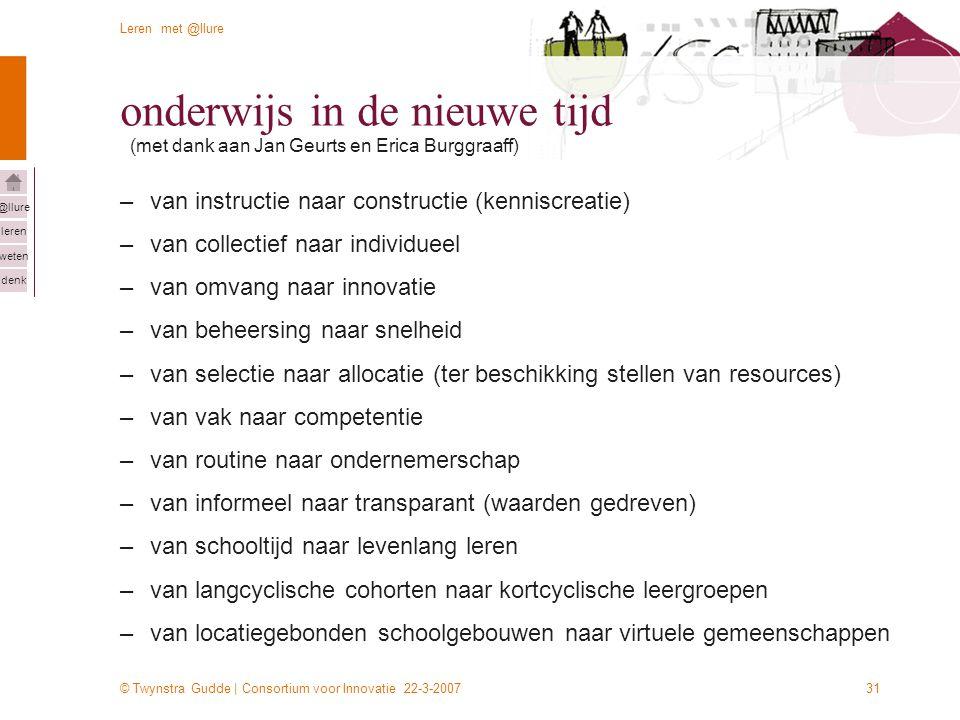© Twynstra Gudde | Consortium voor Innovatie 22-3-2007 Leren met @llure leren weten denk @llure 31 onderwijs in de nieuwe tijd –van instructie naar co